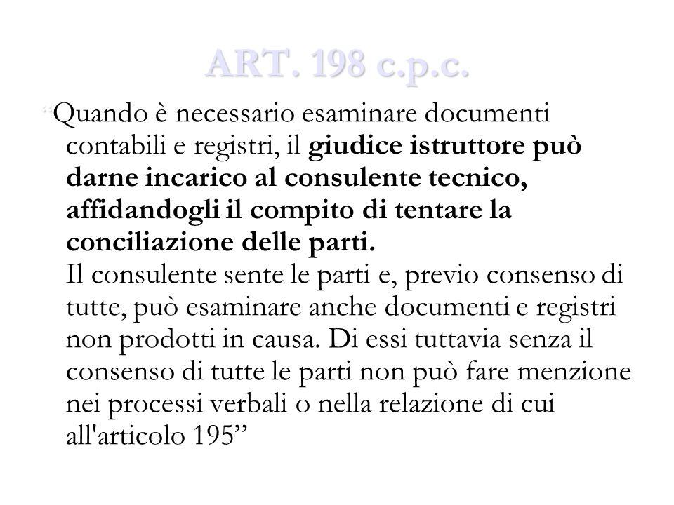 ART. 198 c.p.c. Quando è necessario esaminare documenti contabili e registri, il giudice istruttore può darne incarico al consulente tecnico, affidand