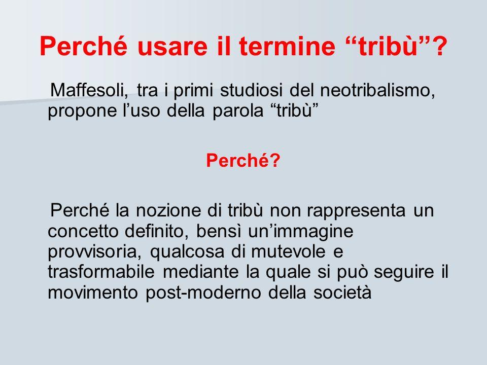 Perché usare il termine tribù? Maffesoli, tra i primi studiosi del neotribalismo, propone luso della parola tribù Perché? Perché la nozione di tribù n