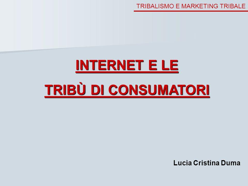 TRIBALISMO E MARKETING TRIBALE INTERNET E LE TRIBÙ DI CONSUMATORI Lucia Cristina Duma