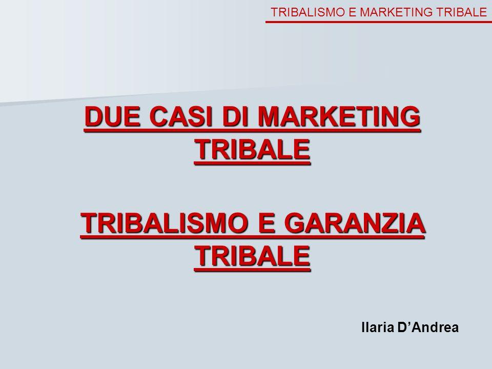 TRIBALISMO E MARKETING TRIBALE DUE CASI DI MARKETING TRIBALE TRIBALISMO E GARANZIA TRIBALE Ilaria DAndrea