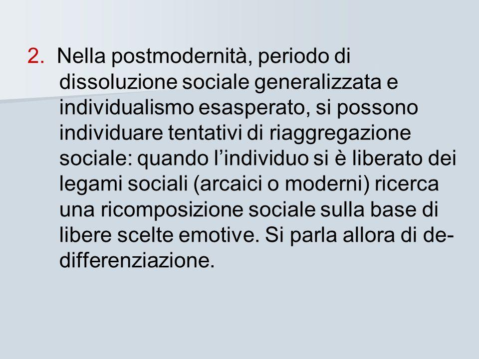 2. Nella postmodernità, periodo di dissoluzione sociale generalizzata e individualismo esasperato, si possono individuare tentativi di riaggregazione