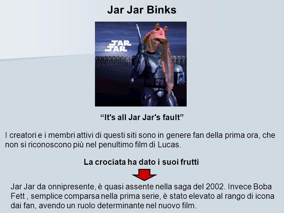 Jar Jar Binks It's all Jar Jar's fault I creatori e i membri attivi di questi siti sono in genere fan della prima ora, che non si riconoscono più nel