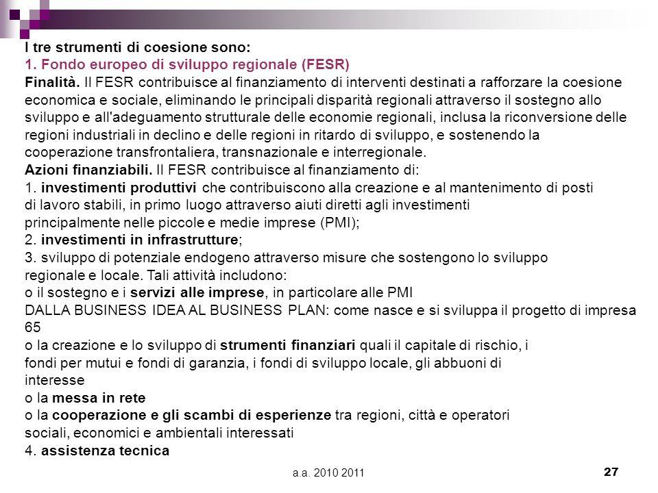 a.a. 2010 201127 I tre strumenti di coesione sono: 1. Fondo europeo di sviluppo regionale (FESR) Finalità. Il FESR contribuisce al finanziamento di in
