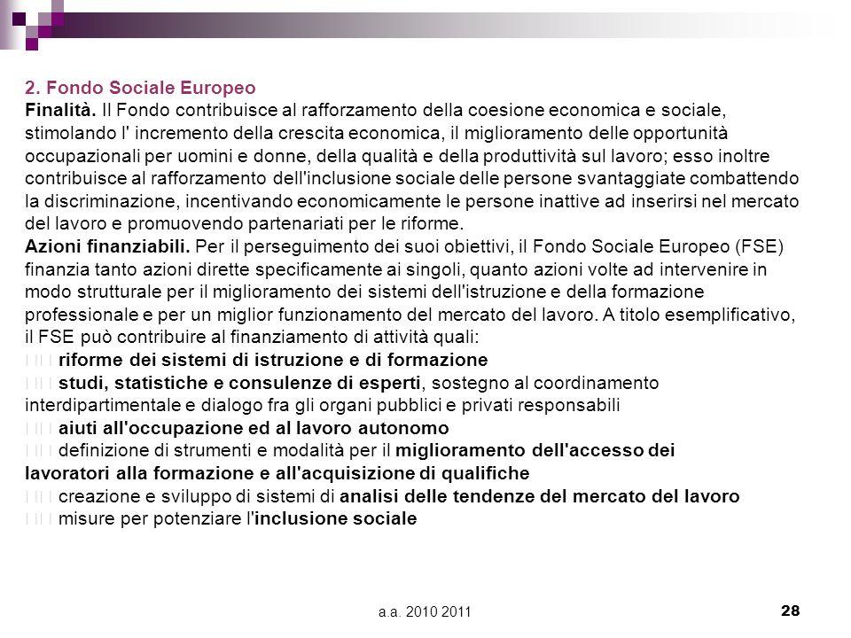 a.a. 2010 201128 2. Fondo Sociale Europeo Finalità. Il Fondo contribuisce al rafforzamento della coesione economica e sociale, stimolando l' increment