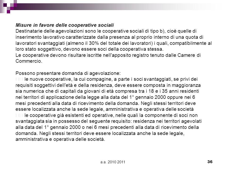 a.a. 2010 201136 Misure in favore delle cooperative sociali Destinatarie delle agevolazioni sono le cooperative sociali di tipo b), cioè quelle di ins