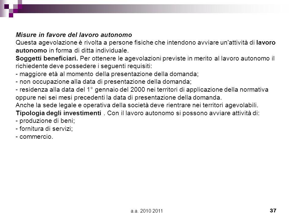 a.a. 2010 201137 Misure in favore del lavoro autonomo Questa agevolazione è rivolta a persone fisiche che intendono avviare un'attività di lavoro auto
