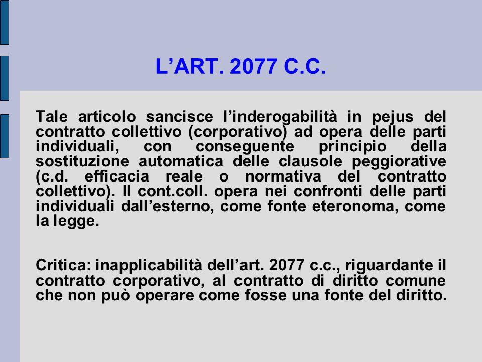 LART. 2077 C.C. Tale articolo sancisce linderogabilità in pejus del contratto collettivo (corporativo) ad opera delle parti individuali, con conseguen