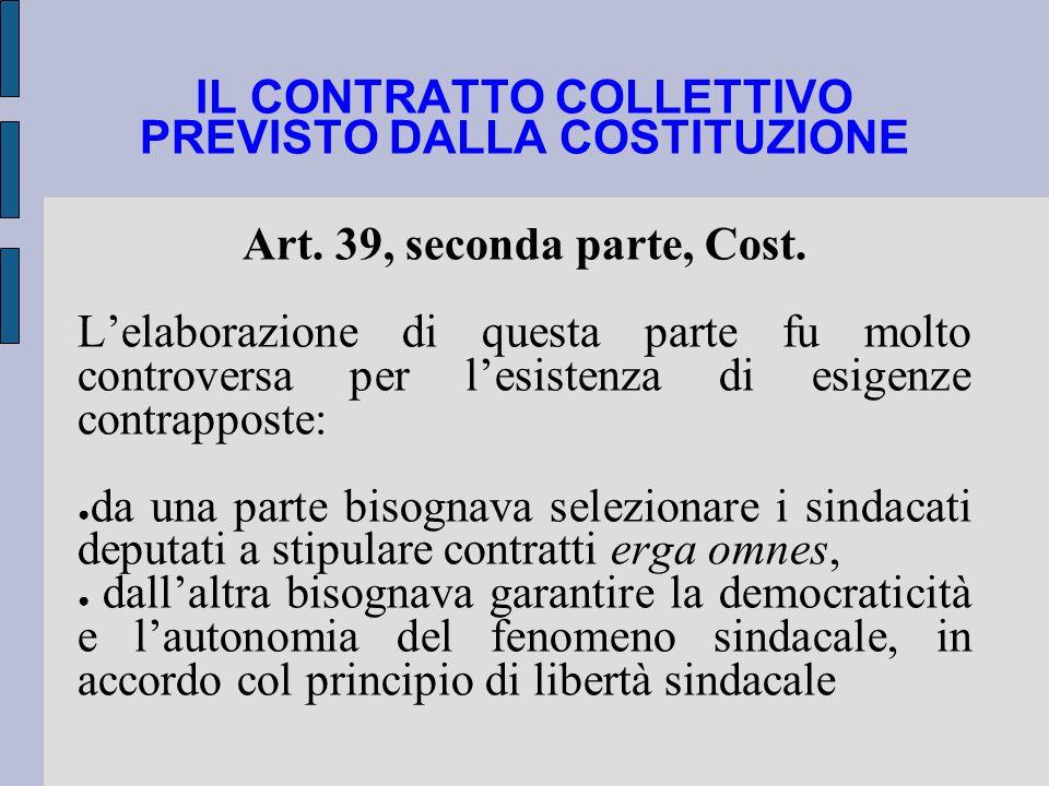 IL CONTRATTO COLLETTIVO PREVISTO DALLA COSTITUZIONE Art. 39, seconda parte, Cost. Lelaborazione di questa parte fu molto controversa per lesistenza di