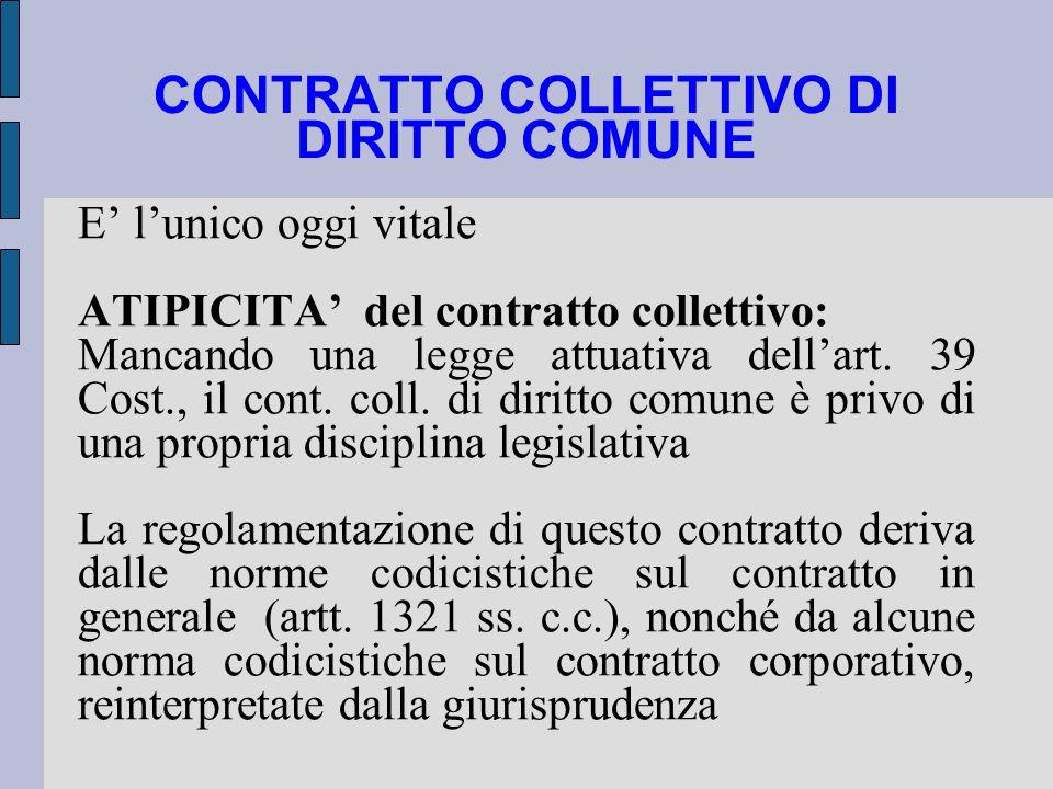 CONTRATTO COLLETTIVO DI DIRITTO COMUNE E lunico oggi vitale ATIPICITA del contratto collettivo: Mancando una legge attuativa dellart. 39 Cost., il con