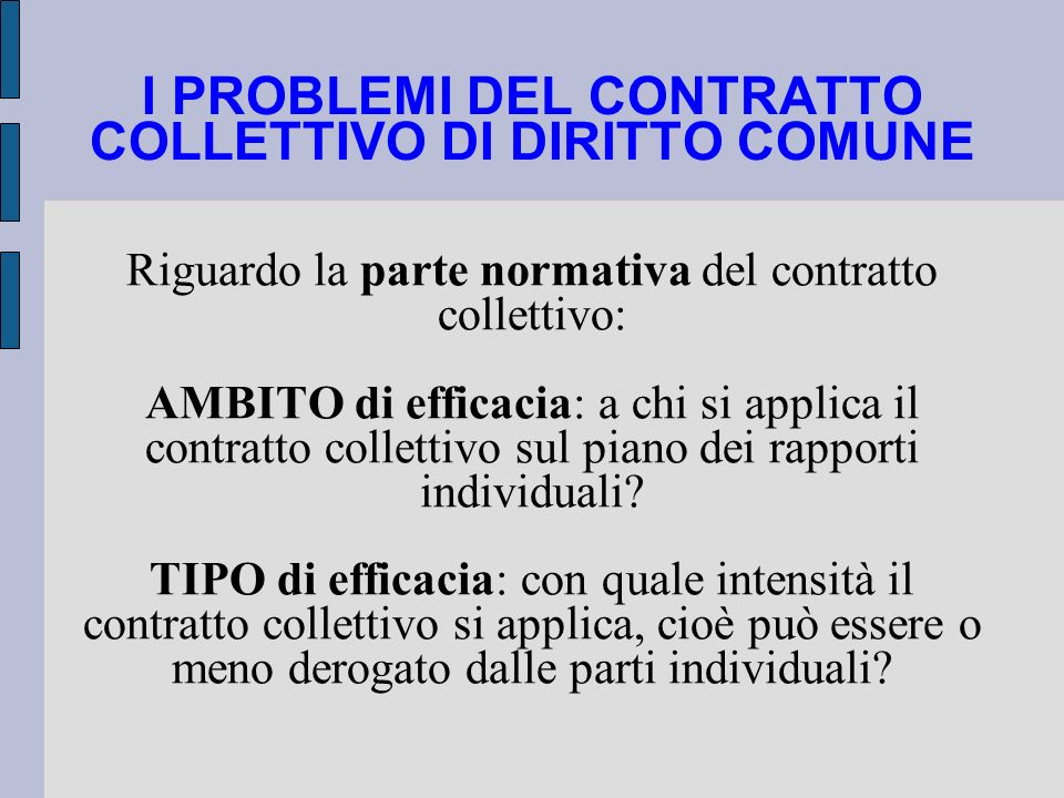I PROBLEMI DEL CONTRATTO COLLETTIVO DI DIRITTO COMUNE Riguardo la parte normativa del contratto collettivo: AMBITO di efficacia: a chi si applica il c