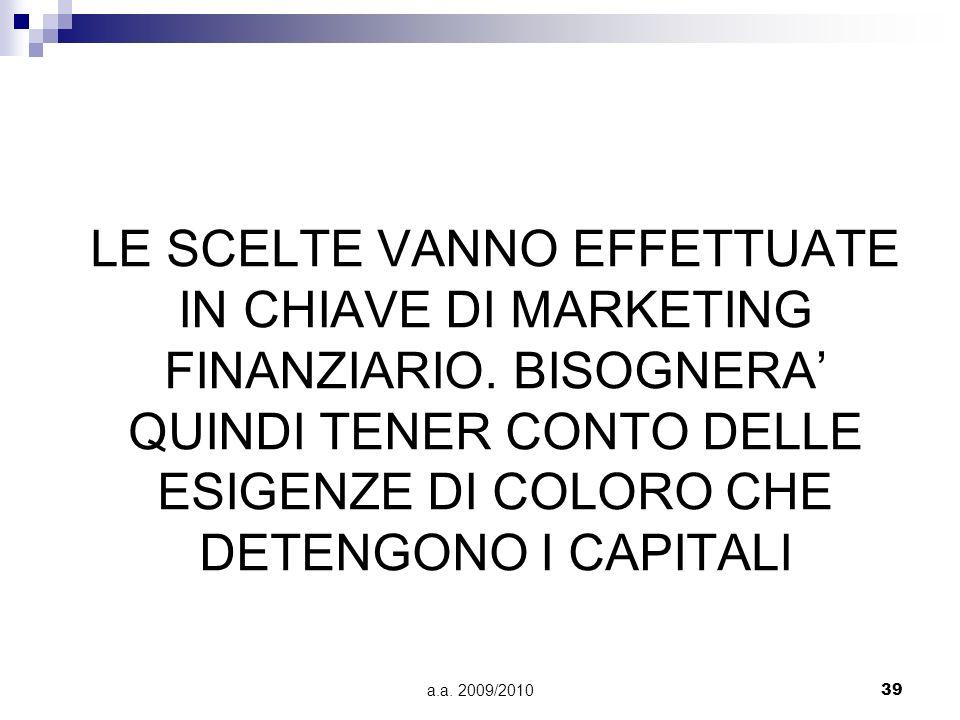 a.a. 2009/201039 LE SCELTE VANNO EFFETTUATE IN CHIAVE DI MARKETING FINANZIARIO. BISOGNERA QUINDI TENER CONTO DELLE ESIGENZE DI COLORO CHE DETENGONO I