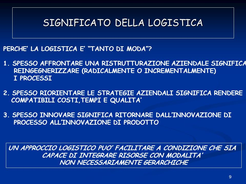 9 SIGNIFICATO DELLA LOGISTICA PERCHE LA LOGISTICA E TANTO DI MODA? 1.SPESSO AFFRONTARE UNA RISTRUTTURAZIONE AZIENDALE SIGNIFICA REINGEGNERIZZARE (RADI
