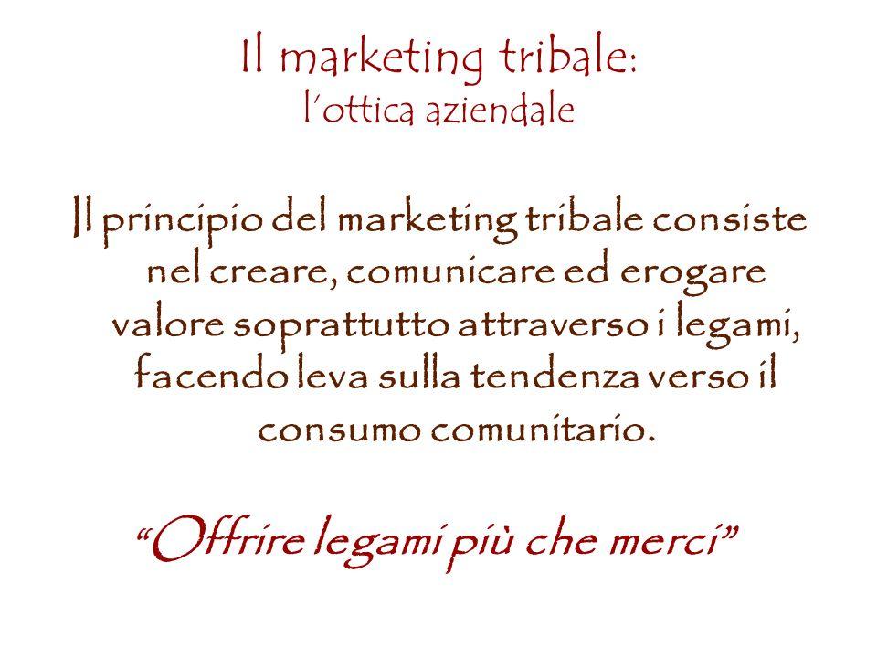 Il marketing tribale: lottica aziendale Il principio del marketing tribale consiste nel creare, comunicare ed erogare valore soprattutto attraverso i legami, facendo leva sulla tendenza verso il consumo comunitario.