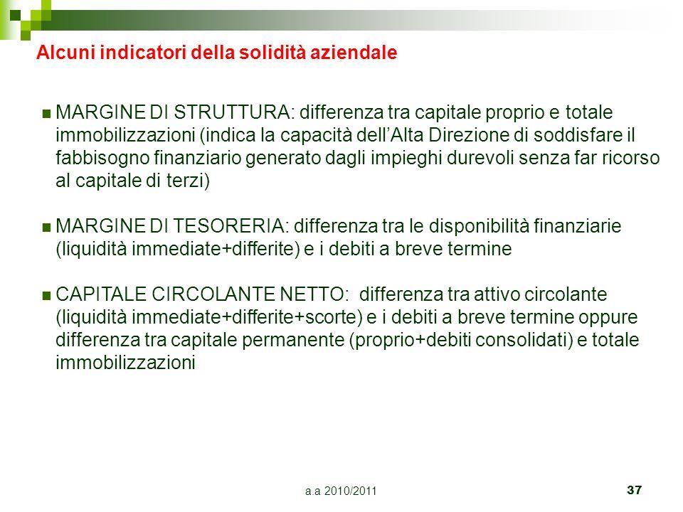 a.a 2010/2011 37 Alcuni indicatori della solidità aziendale MARGINE DI STRUTTURA: differenza tra capitale proprio e totale immobilizzazioni (indica la