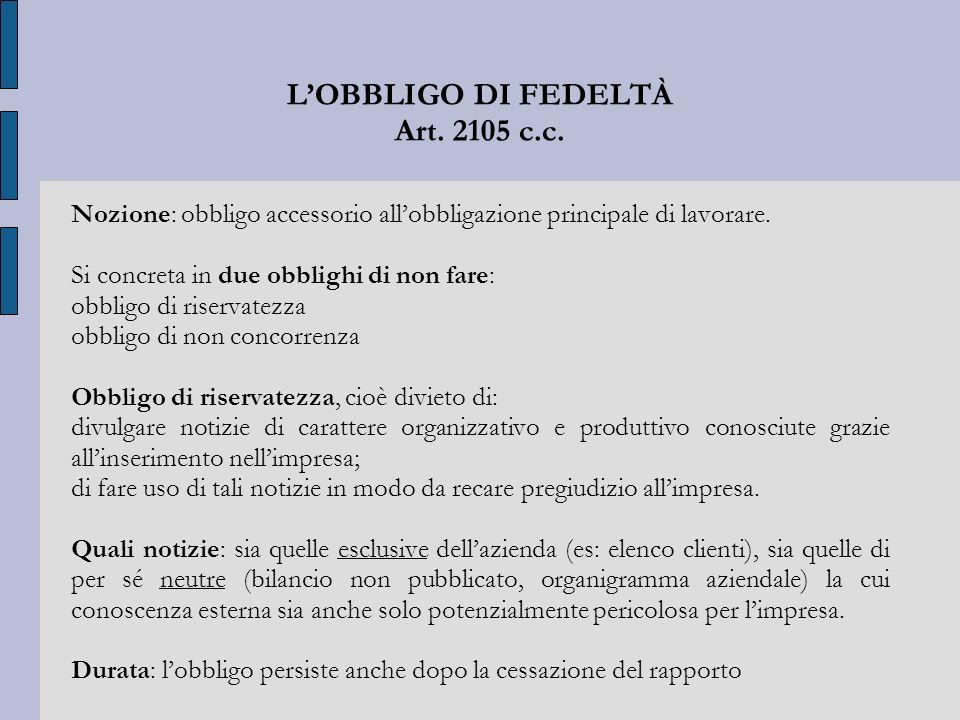 LOBBLIGO DI FEDELTÀ Art. 2105 c.c. Nozione: obbligo accessorio allobbligazione principale di lavorare. Si concreta in due obblighi di non fare: obblig