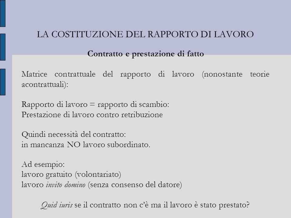 LA COSTITUZIONE DEL RAPPORTO DI LAVORO Contratto e prestazione di fatto Matrice contrattuale del rapporto di lavoro (nonostante teorie acontrattuali):