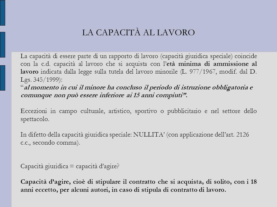 LA CAPACITÀ AL LAVORO La capacità di essere parte di un rapporto di lavoro (capacità giuridica speciale) coincide con la c.d. capacità al lavoro che s
