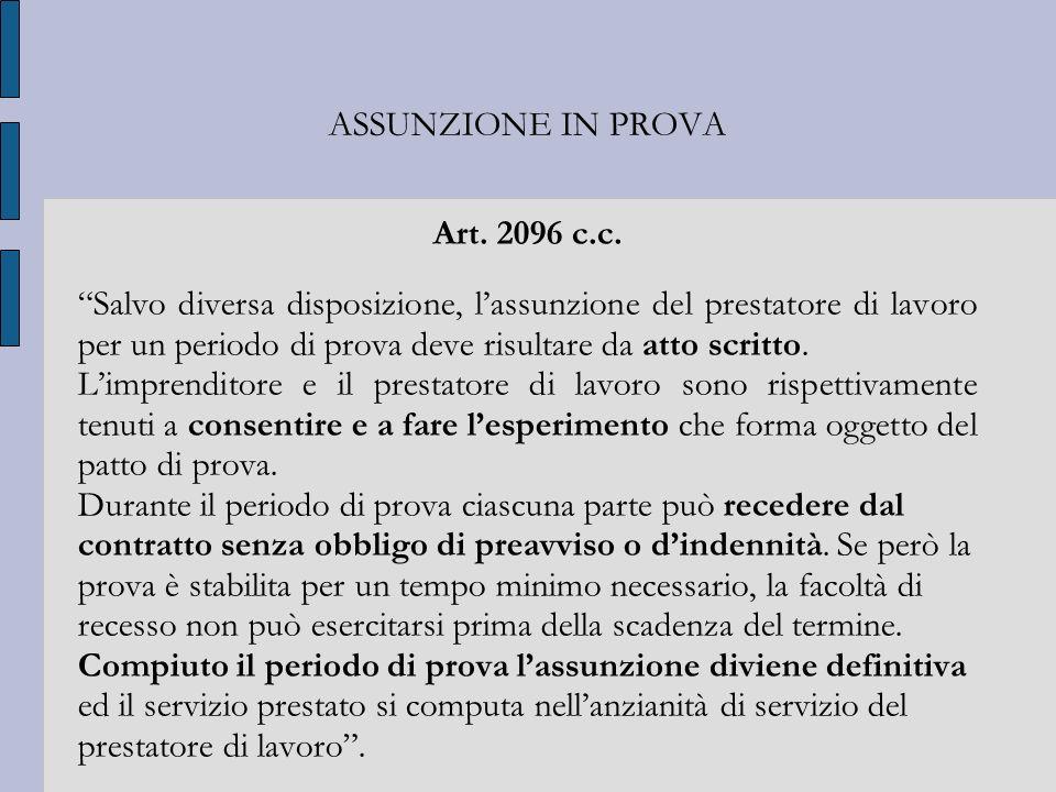 ASSUNZIONE IN PROVA Art. 2096 c.c. Salvo diversa disposizione, lassunzione del prestatore di lavoro per un periodo di prova deve risultare da atto scr