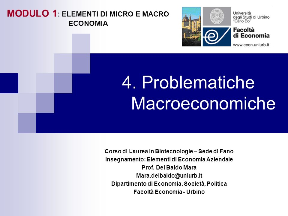 4. Problematiche Macroeconomiche Corso di Laurea in Biotecnologie – Sede di Fano Insegnamento: Elementi di Economia Aziendale Prof. Del Baldo Mara Mar