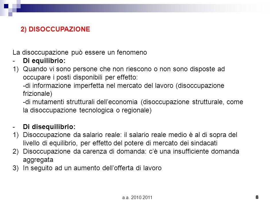 a.a. 2010 20118 2) DISOCCUPAZIONE La disoccupazione può essere un fenomeno -Di equilibrio: 1)Quando vi sono persone che non riescono o non sono dispos