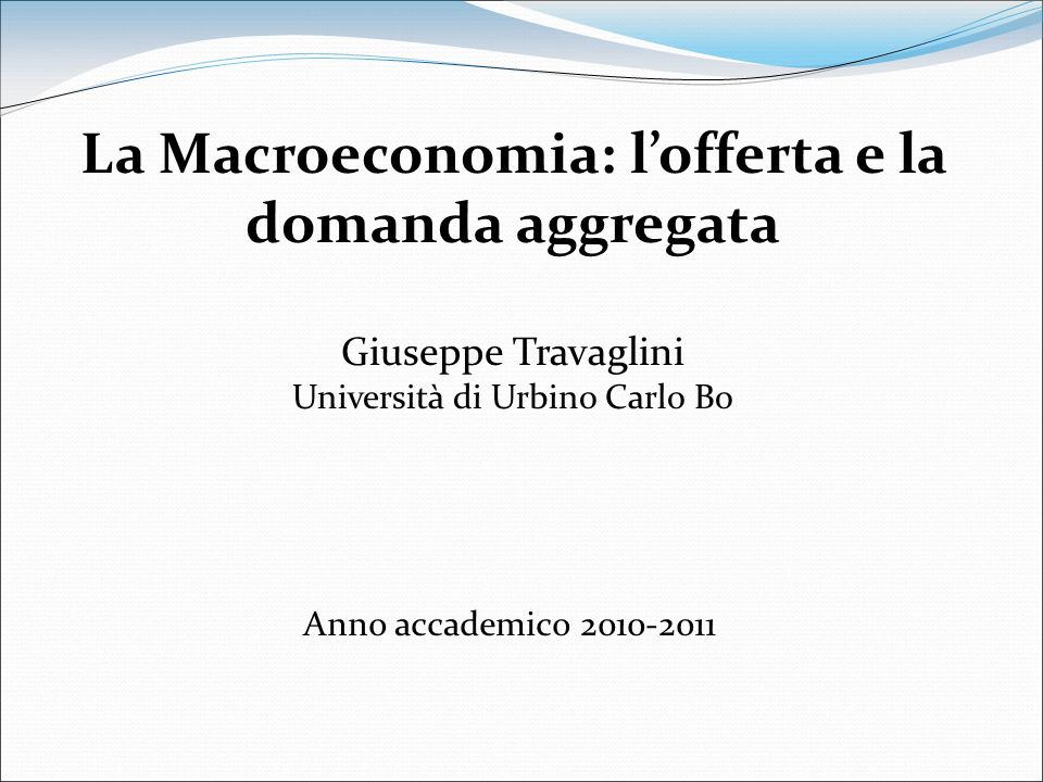 Anno accademico 2010-2011 La Macroeconomia: lofferta e la domanda aggregata Giuseppe Travaglini Università di Urbino Carlo Bo