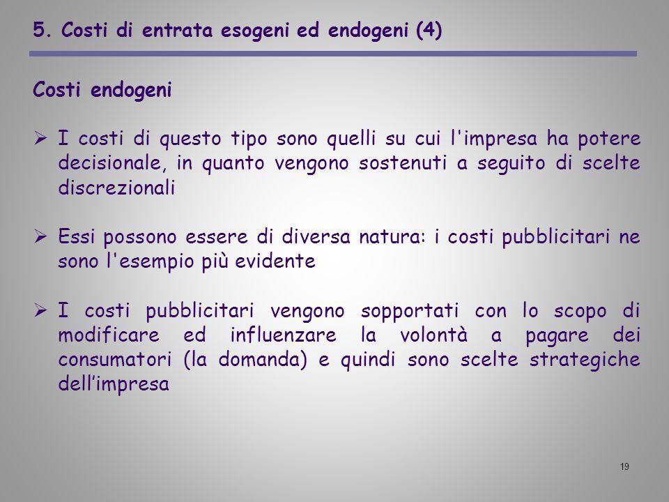 19 5. Costi di entrata esogeni ed endogeni (4) Costi endogeni I costi di questo tipo sono quelli su cui l'impresa ha potere decisionale, in quanto ven