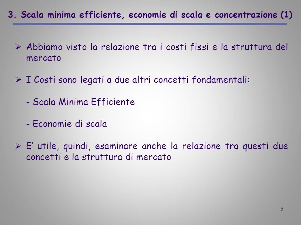 9 3. Scala minima efficiente, economie di scala e concentrazione (1) Abbiamo visto la relazione tra i costi fissi e la struttura del mercato I Costi s