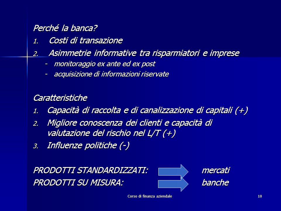 Corso di finanza aziendale10 Perché la banca? 1. Costi di transazione 2. Asimmetrie informative tra risparmiatori e imprese -monitoraggio ex ante ed e