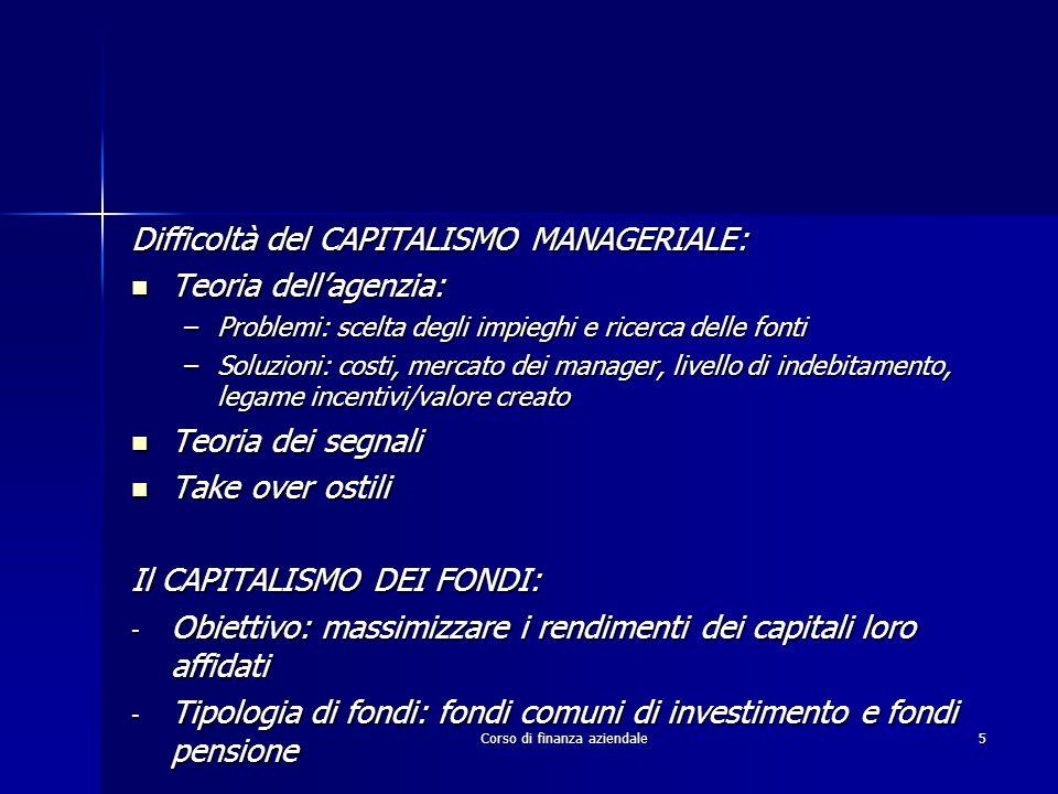 Corso di finanza aziendale5 Difficoltà del CAPITALISMO MANAGERIALE: Teoria dellagenzia: Teoria dellagenzia: –Problemi: scelta degli impieghi e ricerca
