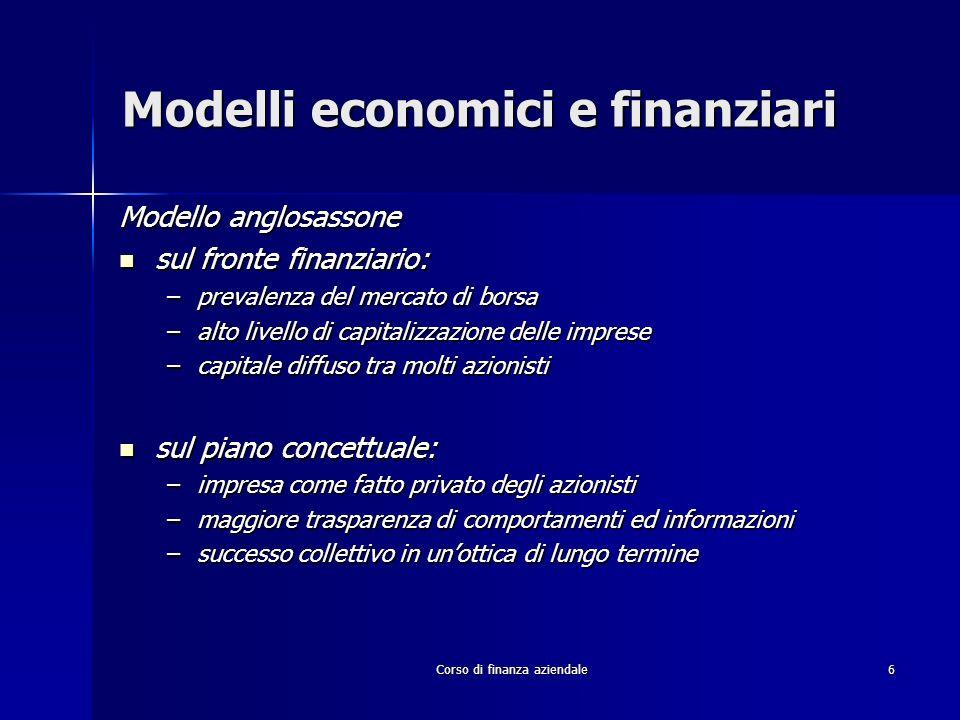 Corso di finanza aziendale6 Modelli economici e finanziari Modello anglosassone sul fronte finanziario: sul fronte finanziario: –prevalenza del mercat