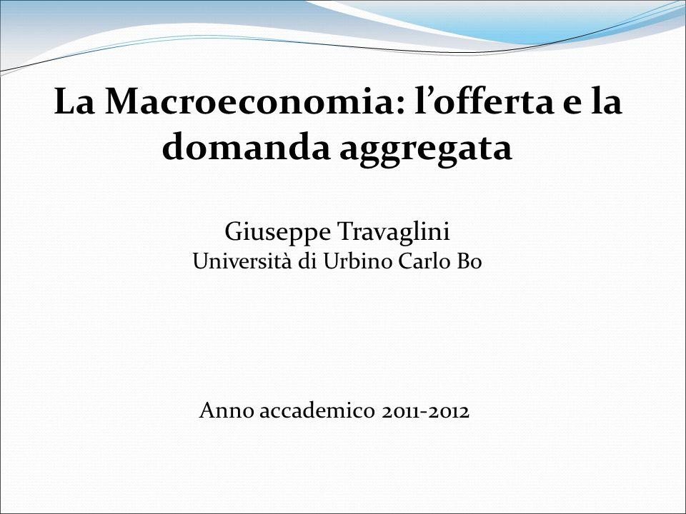 Anno accademico 2011-2012 La Macroeconomia: lofferta e la domanda aggregata Giuseppe Travaglini Università di Urbino Carlo Bo