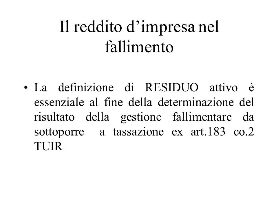 Il reddito dimpresa nel fallimento La definizione di RESIDUO attivo è essenziale al fine della determinazione del risultato della gestione fallimentare da sottoporre a tassazione ex art.183 co.2 TUIR