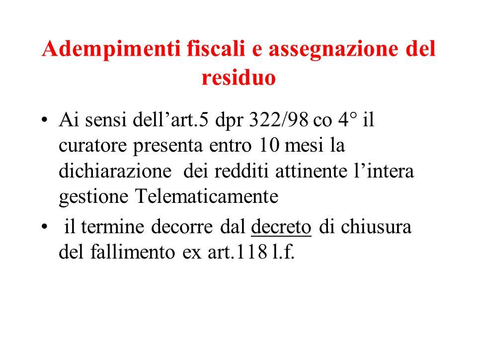 Adempimenti fiscali e assegnazione del residuo Ai sensi dellart.5 dpr 322/98 co 4° il curatore presenta entro 10 mesi la dichiarazione dei redditi att