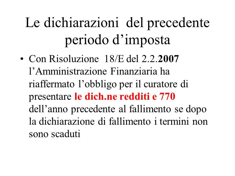 Le dichiarazioni del precedente periodo dimposta Con Risoluzione 18/E del 2.2.2007 lAmministrazione Finanziaria ha riaffermato lobbligo per il curatore di presentare le dich.ne redditi e 770 dellanno precedente al fallimento se dopo la dichiarazione di fallimento i termini non sono scaduti