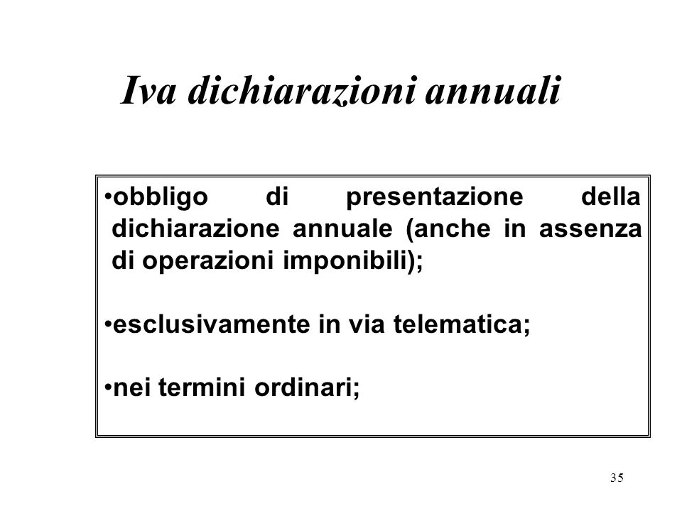 35 obbligo di presentazione della dichiarazione annuale (anche in assenza di operazioni imponibili); esclusivamente in via telematica; nei termini ordinari; Iva dichiarazioni annuali