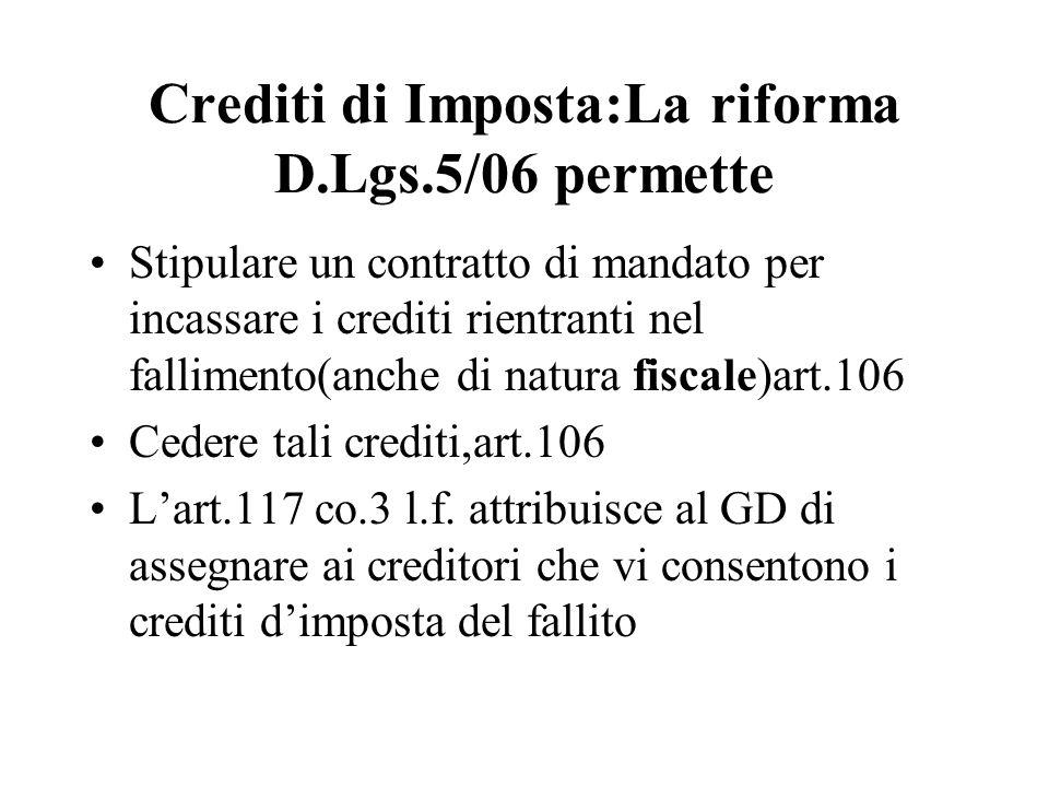 Crediti di Imposta:La riforma D.Lgs.5/06 permette Stipulare un contratto di mandato per incassare i crediti rientranti nel fallimento(anche di natura fiscale)art.106 Cedere tali crediti,art.106 Lart.117 co.3 l.f.