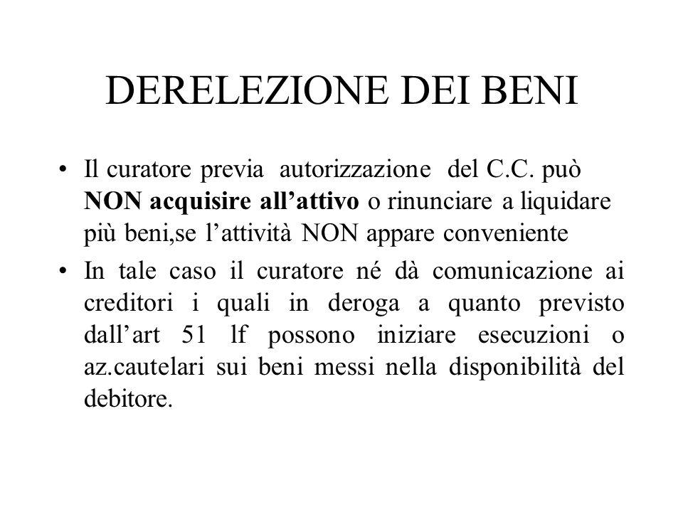 DERELEZIONE DEI BENI Il curatore previa autorizzazione del C.C. può NON acquisire allattivo o rinunciare a liquidare più beni,se lattività NON appare