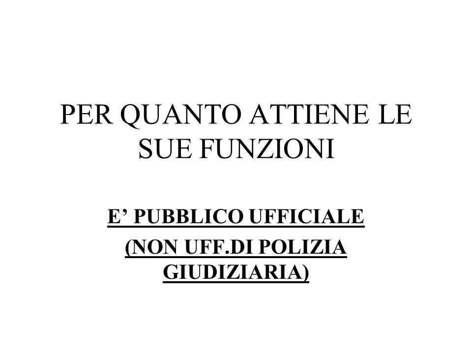 PER QUANTO ATTIENE LE SUE FUNZIONI E PUBBLICO UFFICIALE (NON UFF.DI POLIZIA GIUDIZIARIA)