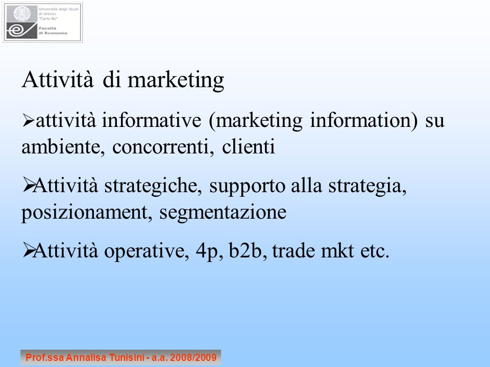 Prof.ssa Annalisa Tunisini - a.a. 2008/2009 Attività di marketing attività informative (marketing information) su ambiente, concorrenti, clienti Attiv