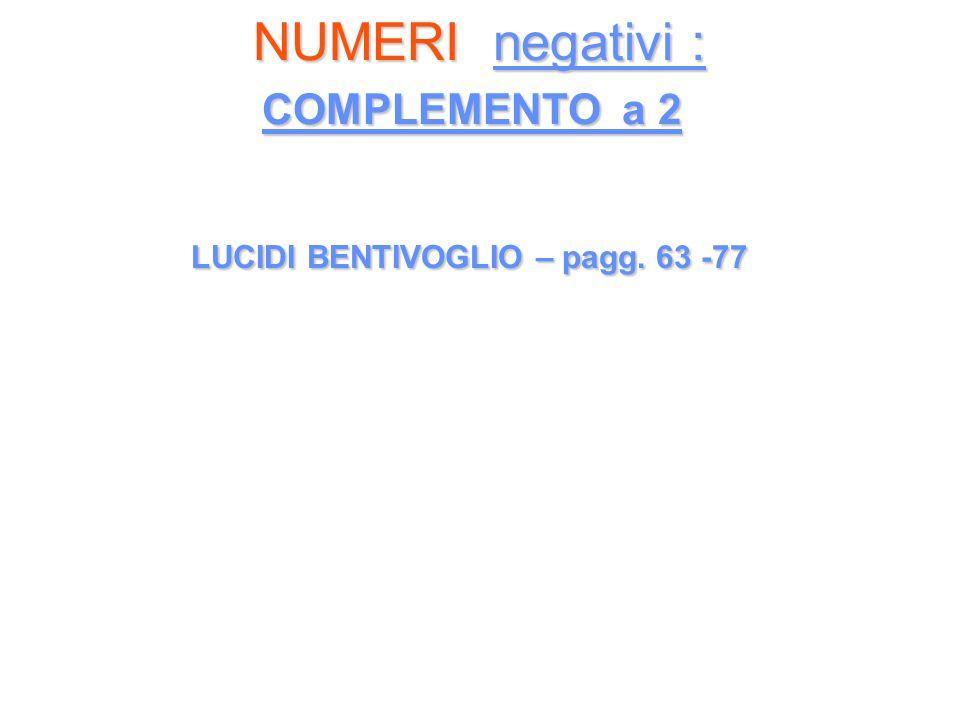 NUMERI negativi : COMPLEMENTO a 2 NUMERI negativi : COMPLEMENTO a 2 LUCIDI BENTIVOGLIO – pagg. 63 -77 LUCIDI BENTIVOGLIO – pagg. 63 -77