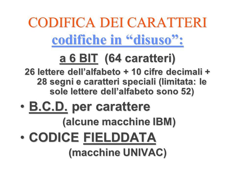CODIFICA DEI CARATTERI codifiche in disuso: a 6 BIT (64 caratteri) 26 lettere dellalfabeto + 10 cifre decimali + 28 segni e caratteri speciali (limita