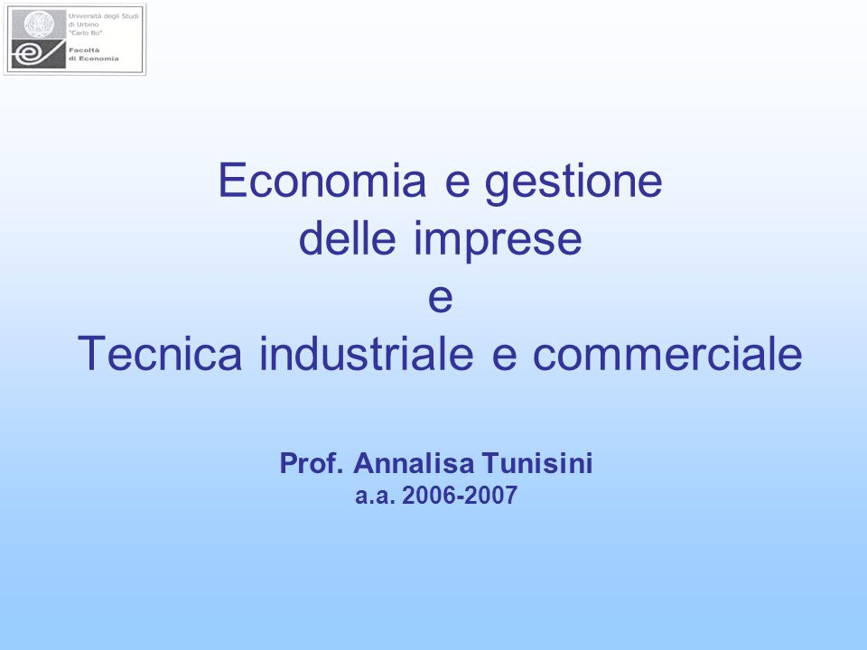 Economia e gestione delle imprese e Tecnica industriale e commerciale Prof. Annalisa Tunisini a.a. 2006-2007