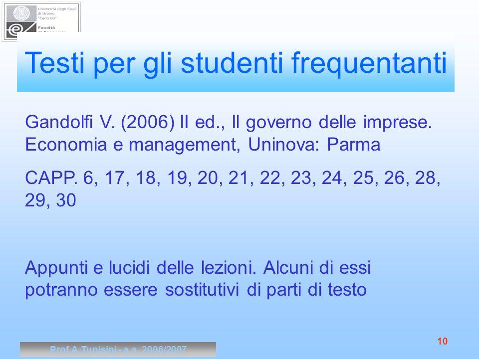 Prof.A.Tunisini - a.a. 2006/2007 10 Testi per gli studenti frequentanti Gandolfi V. (2006) II ed., Il governo delle imprese. Economia e management, Un