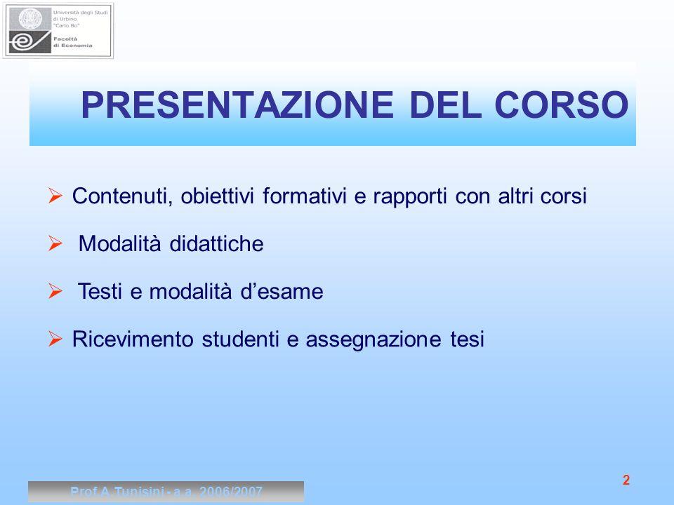 Prof.A.Tunisini - a.a. 2006/2007 2 PRESENTAZIONE DEL CORSO Contenuti, obiettivi formativi e rapporti con altri corsi Modalità didattiche Testi e modal