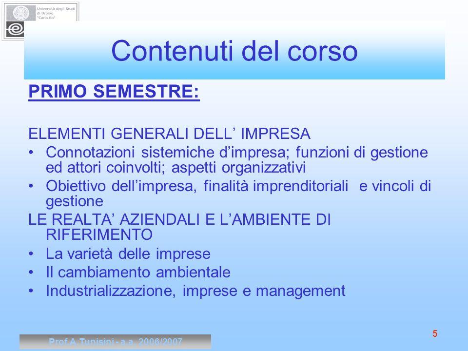 Prof.A.Tunisini - a.a. 2006/2007 5 Contenuti del corso PRIMO SEMESTRE: ELEMENTI GENERALI DELL IMPRESA Connotazioni sistemiche dimpresa; funzioni di ge