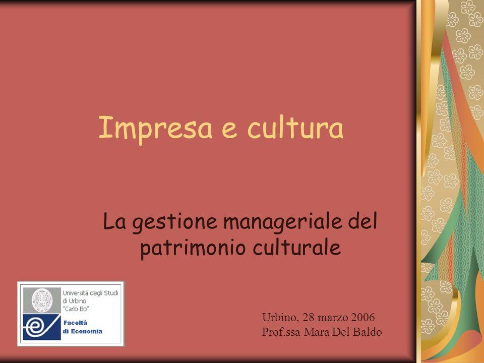Impresa e cultura La gestione manageriale del patrimonio culturale Urbino, 28 marzo 2006 Prof.ssa Mara Del Baldo