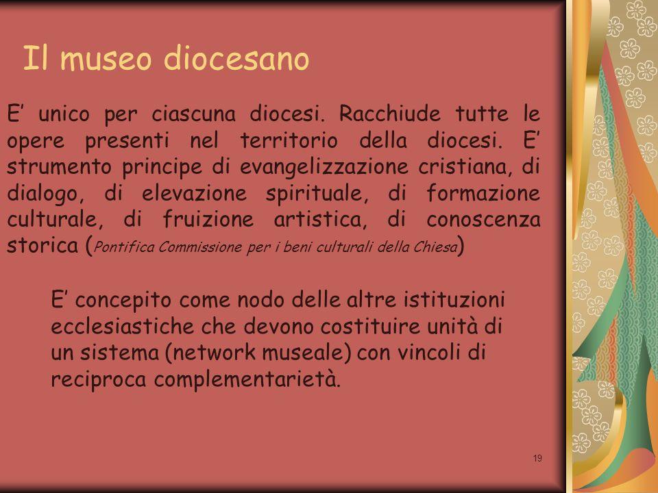 19 Il museo diocesano E unico per ciascuna diocesi. Racchiude tutte le opere presenti nel territorio della diocesi. E strumento principe di evangelizz