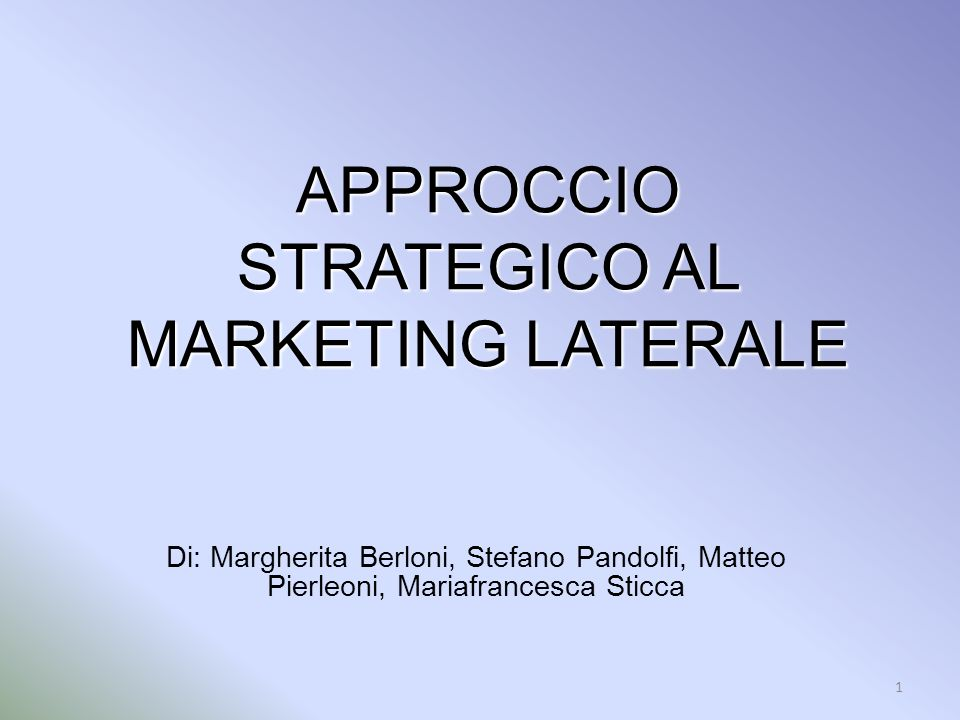 1 APPROCCIO STRATEGICO AL MARKETING LATERALE Di: Margherita Berloni, Stefano Pandolfi, Matteo Pierleoni, Mariafrancesca Sticca