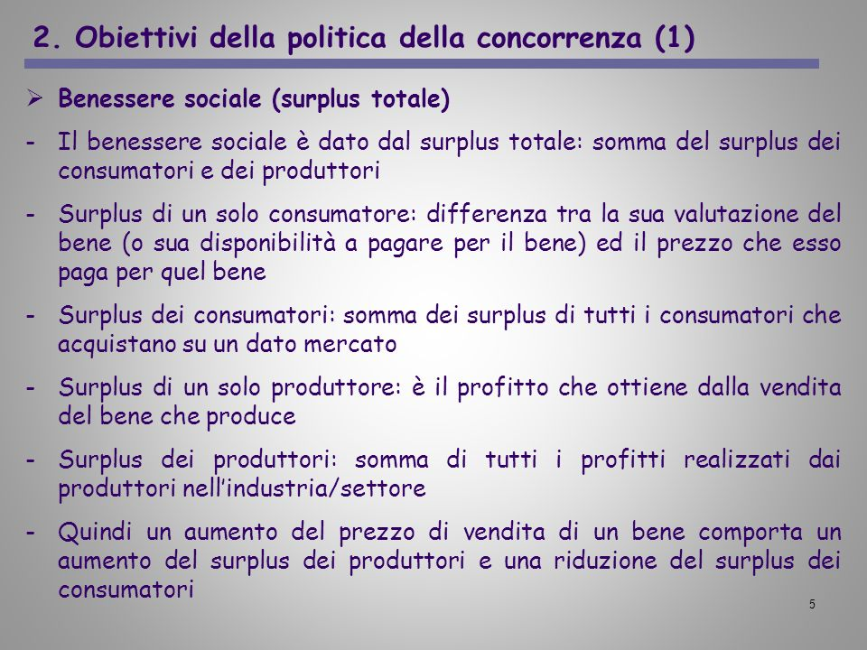 5 2. Obiettivi della politica della concorrenza (1) Benessere sociale (surplus totale) -Il benessere sociale è dato dal surplus totale: somma del surp