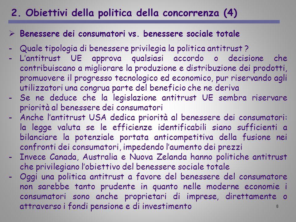 8 2. Obiettivi della politica della concorrenza (4) Benessere dei consumatori vs. benessere sociale totale -Quale tipologia di benessere privilegia la